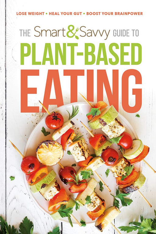 The Smart & Savvy Guide to Plant-Based Eating : Lose Weight. Heal Your Gut. Boost Your Brainpower.