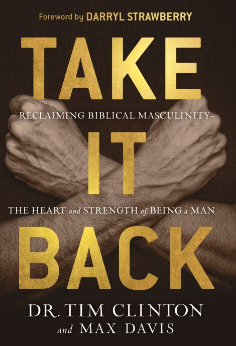 Take It Back : Reclaiming Biblical Masculinity—The Heart and Strength of Being a Man