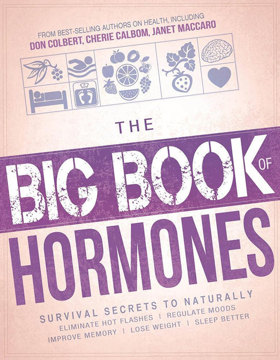 The Big Book of Hormones : Survival Secrets to Naturally Eliminate Hot Flashes, Regulate Your Moods, Improve Your Memory, Lose Weight, Sleep Better, and More!