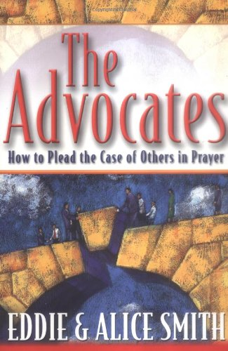 The Advocates : How to Plead the Case of Others in Prayer