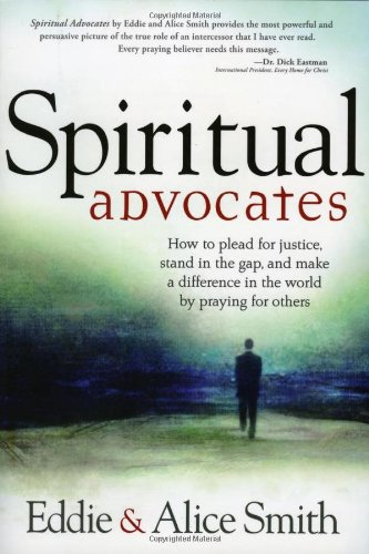 Spiritual Advocates : How to Plead for Justice, Stand in the Gap, and Make a Difference in the World by Praying for Others