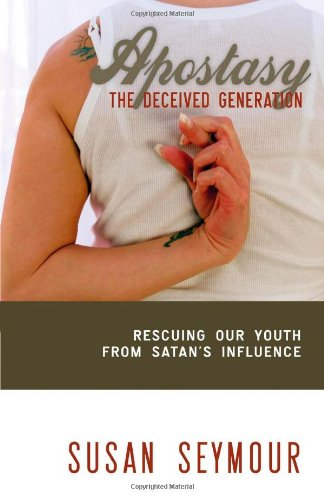 Apostasy: The Deceived Generation : Rescuing Our Youth From Satan's Influence