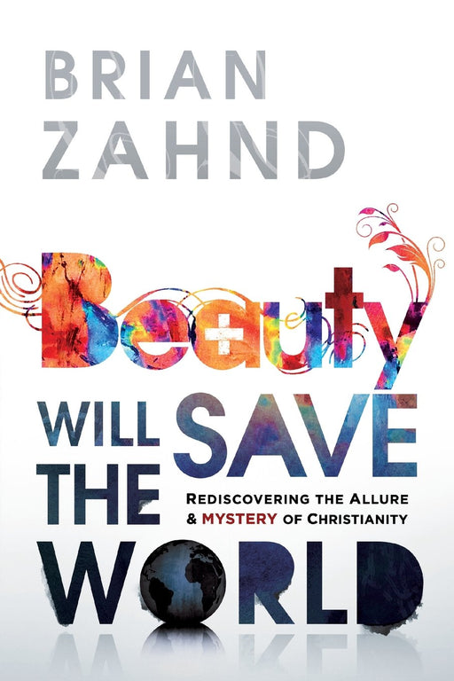 Beauty Will Save the World : Rediscovering the Allure and Mystery of Christianity