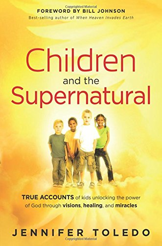 Children and the Supernatural : True Accounts of Kids Unlocking the Power of God through Visions, Healing, and Miracles