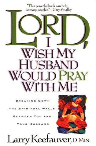 Lord I Wish My Husband Would Pray with Me : Breaking down the spiritual walls between you and your husband