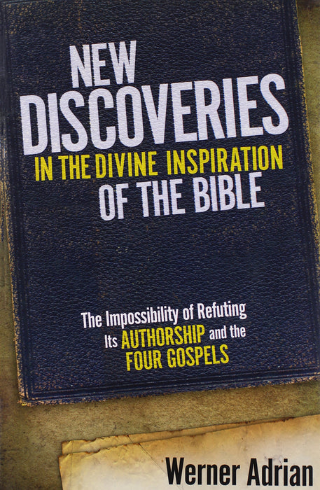 New Discoveries In The Divine Inspiration of The Bible : The Impossibility of Refuting Its Authorship and the Four Gospels