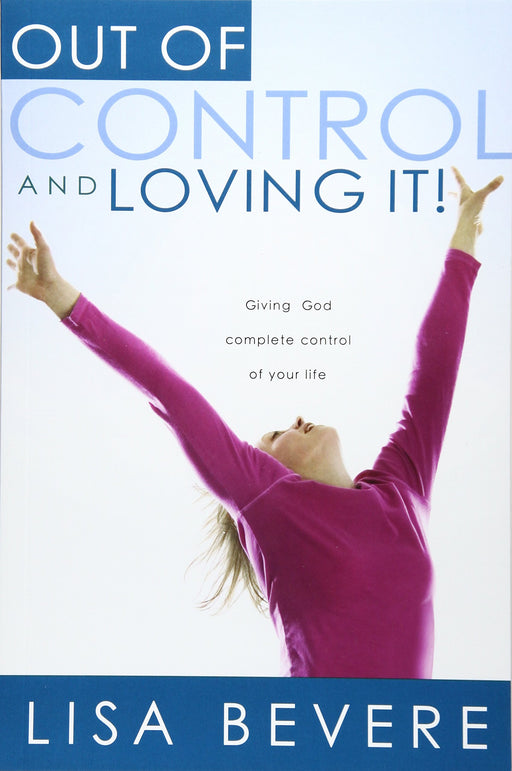 Out Of Control And Loving It : Giving God Complete Control of Your Life