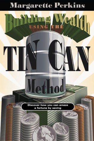Building Wealth Using The Tin Can Method : Discover How You Can Amass a Fortune by Saving