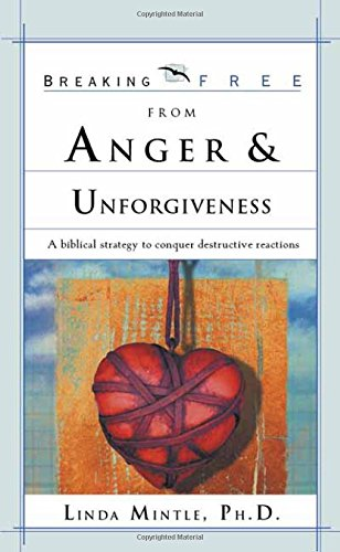 Breaking Free From Anger & Unforgiveness : A Biblical Strategy to Conquer Destructive Reactions