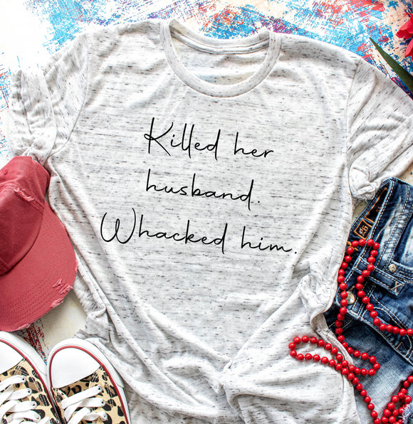 Killed her husband. Whacked him. Unisex tee. Large font.