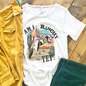 Am I Ranchy Yet Graphic Tee - Pistols and Petticoats