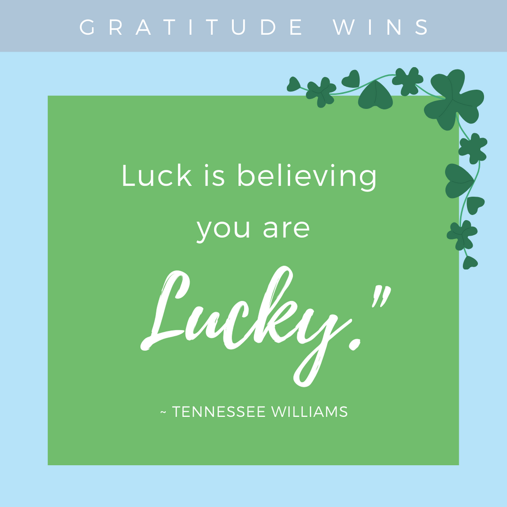 Gratitude Wins: Luck is believing you are lucky.