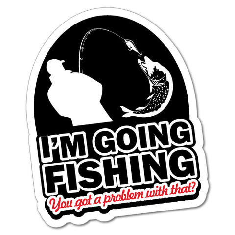 I'M Going Fishing You Got A Problem Sticker