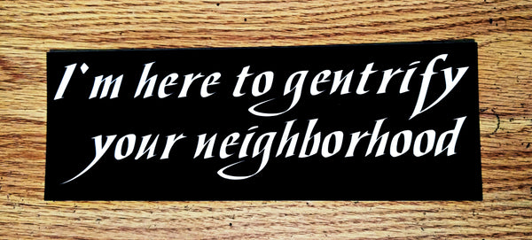 """I'm here to gentrify your neighborhood"" Sticker $2.99"