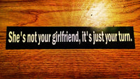 """She's not your girlfriend, it's just your turn"" Sticker $2.99"