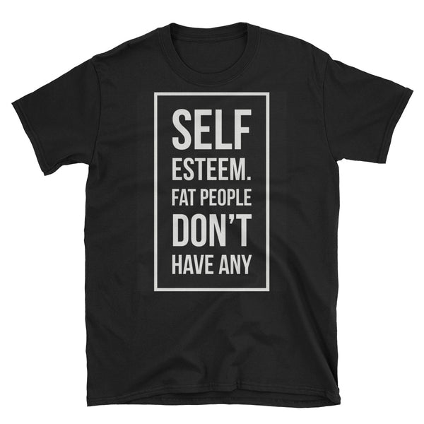 """Self-Esteem, Fat People Don't Have Any"" T-Shirt"