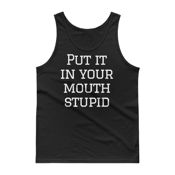 """Put it in your mouth stupid"" Tank top $24.99 FREE SHIPPING"