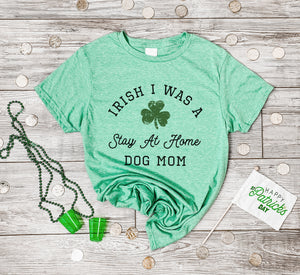 Irish I Was A Stay At Home Dog Mom St Patrick's Tee