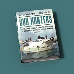 Sub Hunters: Australian Sunderland Squadrons in the Defeat of Hitler's U-boat Menace 1942-43