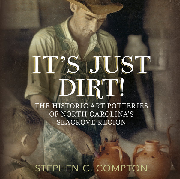 It's Just Dirt: The Historic Art Potteries of North Carolona's Seagrove Region (hardback)
