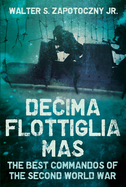 Decima Flottiglia MAS: The Best Commandos of the Second World War