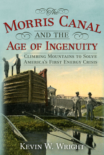 The Morris Canal and the Age of Ingenuity: Climbing Mountains to Solve America's First Energy Crisis