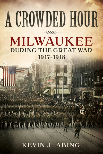 A Crowded Hour: Milwaukee during the Great War, 1917–1918 - published by America Through Time