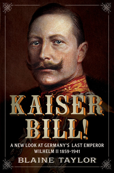 Kaiser Bill! A New Look at Imperial Germany's Last Emperor, Wilhelm II 1859-1941