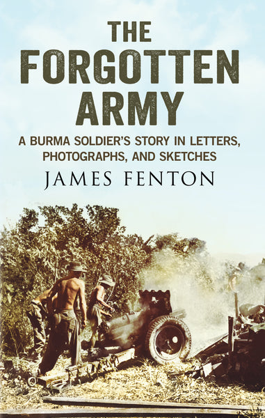 The Forgotten Army: A Burma Soldier's Story in Letters, Photographs and Sketches