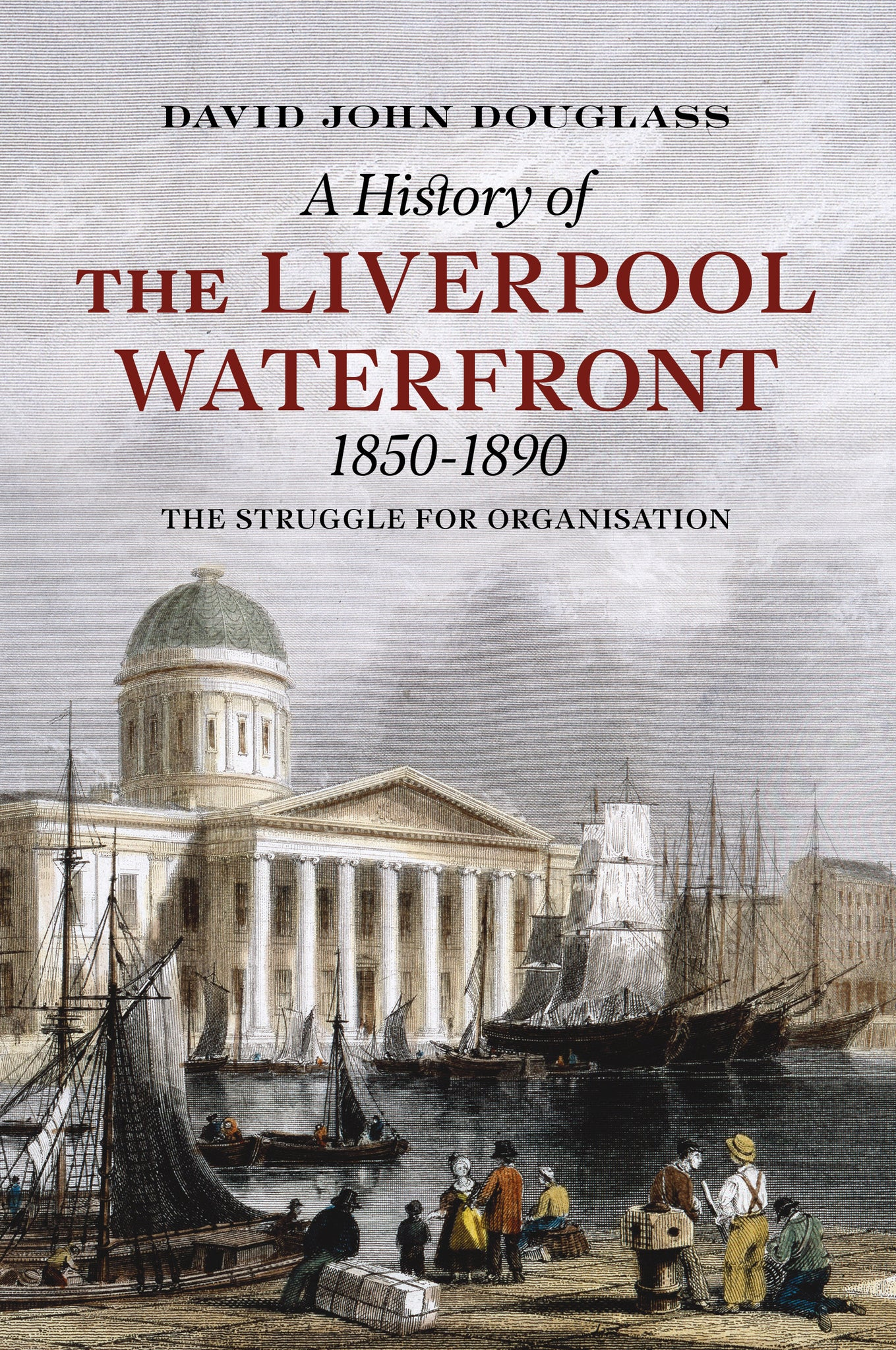 A History of the Liverpool Waterfront 1850-1890: The Struggle for Organisation - available from Fonthill Media