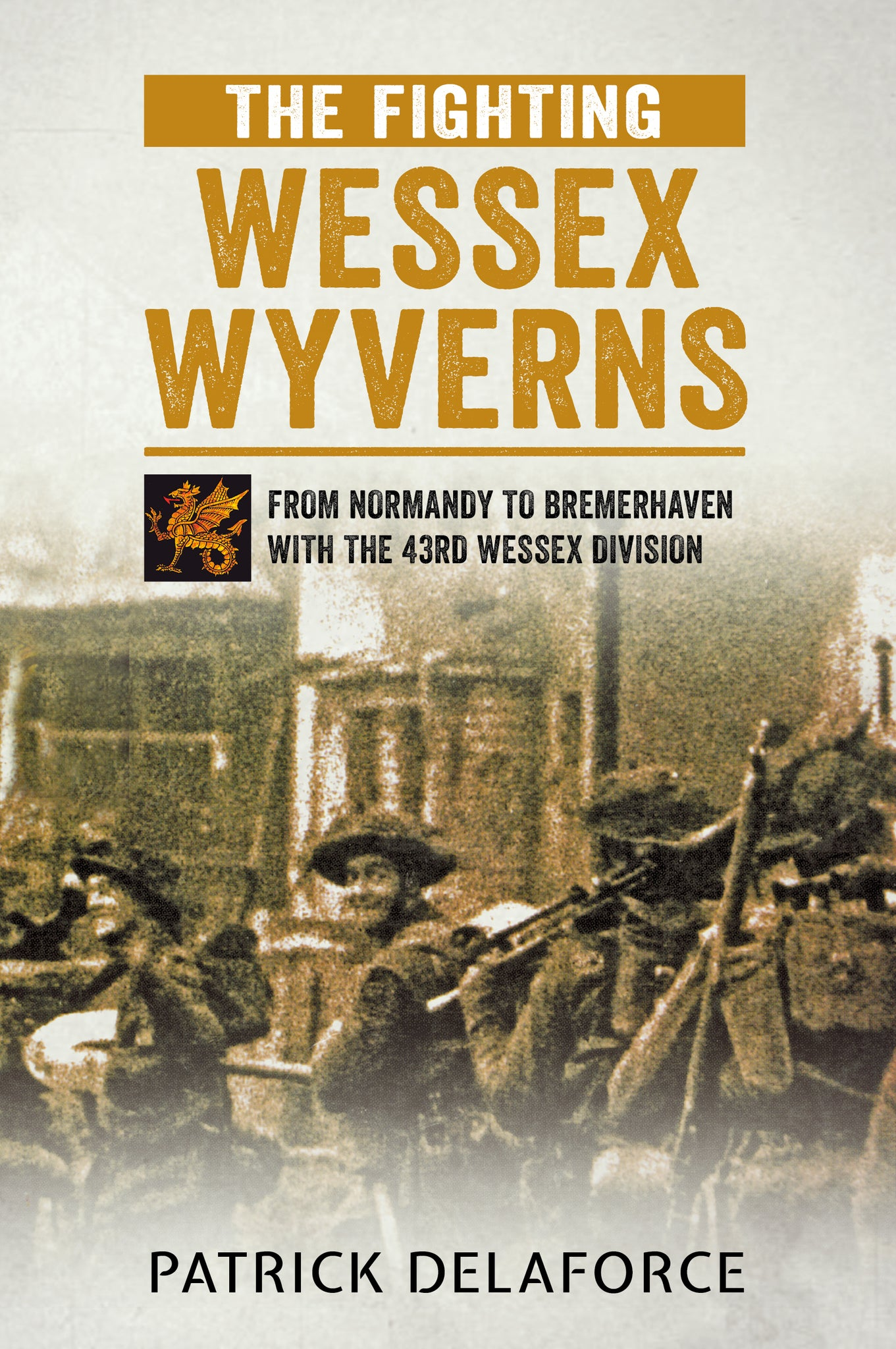 The Fighting Wessex Wyverns: From Normandy to Bremerhaven with the 43rd Wessex Division