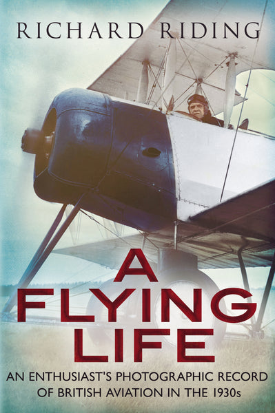 A Flying Life: An Enthusiast's Photographic Record of British Aviation in the 1930s