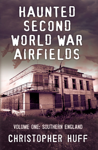 Haunted Second World War Airfields: Volume One: Southern England