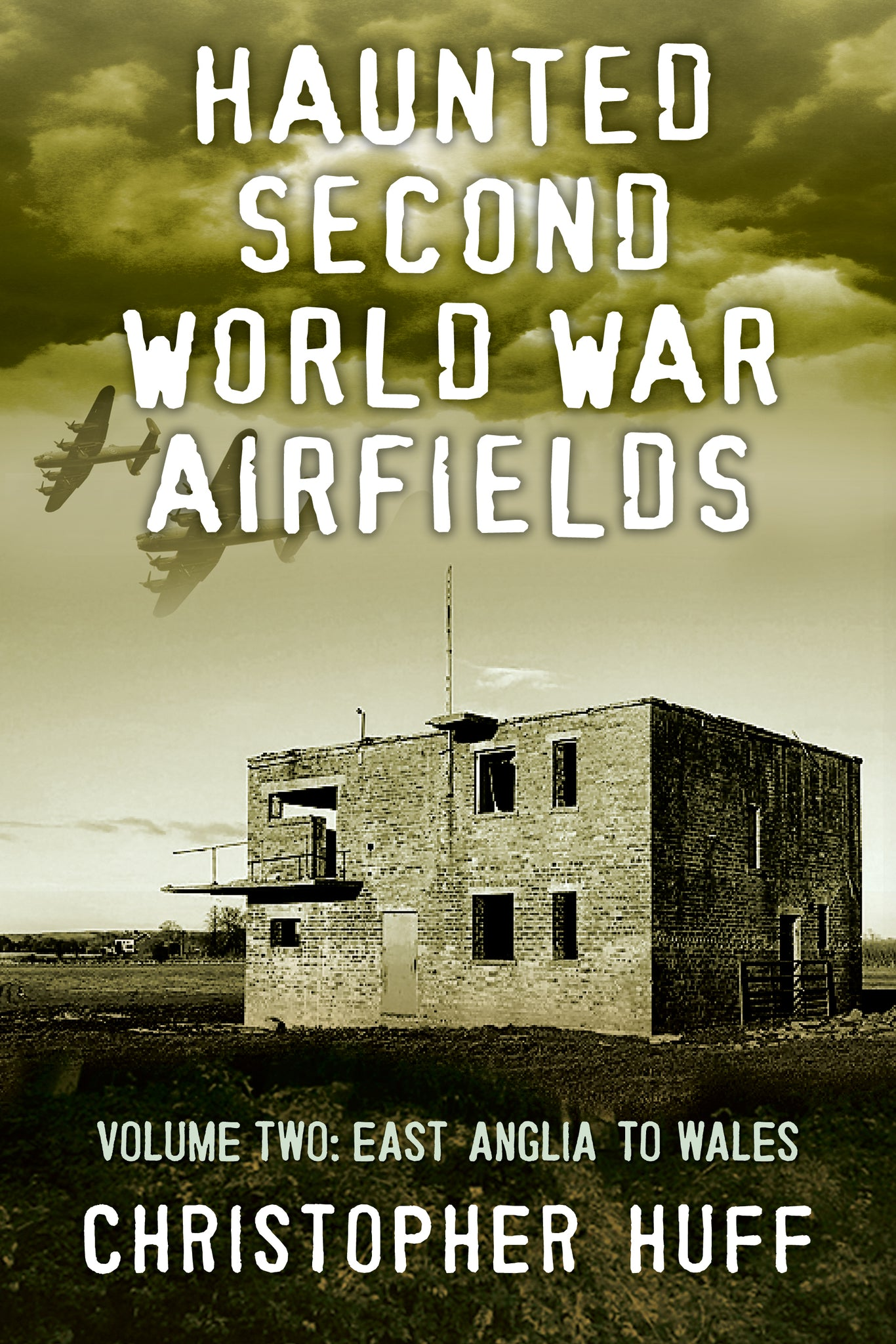 Haunted Second World War Airfields: Volume Two: East Anglia to Wales