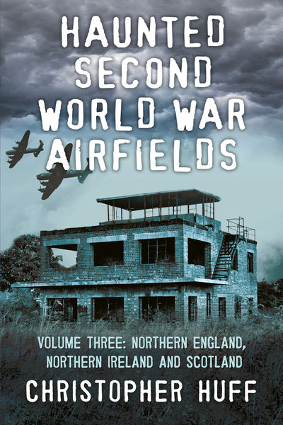 Haunted Second World War Airfields: Volume Three: Northern England, Northern Ireland and Scotland