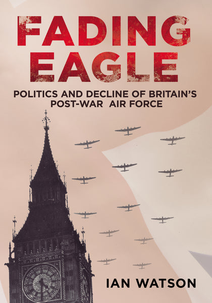 Fading Eagle: Politics and Decline of Britain's Post-War Air Force