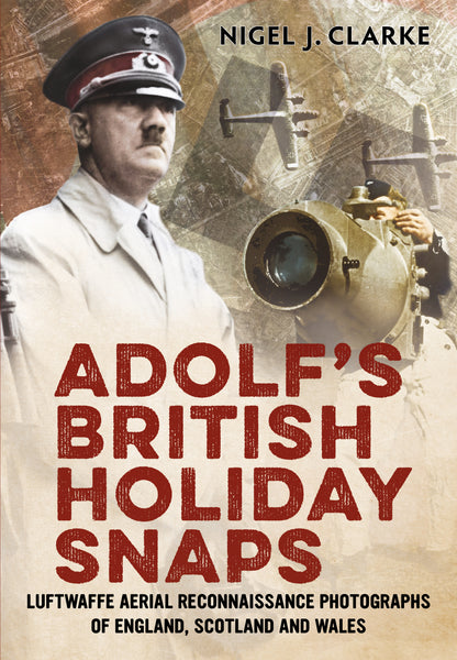 Adolf's British Holiday Snaps: Luftwaffe Aerial Reconnaissance of Great Britain (paperback) - available now from Fonthill Media
