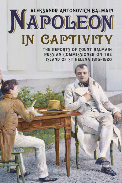 Napoleon in Captivity: The Reports of Count Balmain Russian Commissioner on the Island of St Helena