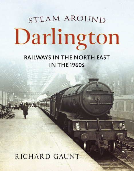 Steam Around Darlington: Railways in the North East in the 1960s