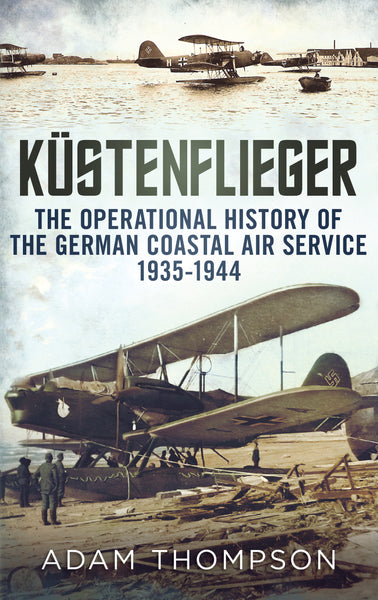 Küstenflieger: The Operational History of the German Naval Air Service 1935-1944