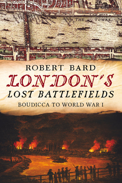 London's Lost Battlefields: Boudicca to World War I