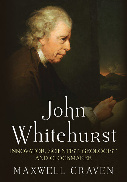 John Whitehurst: Innovator, Scientist, Geologist and Clockmaker