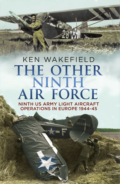 The Other Ninth Air Force: Ninth US Army Light Aircraft Operations in Europe 1944-45