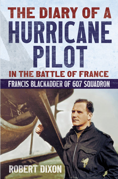 The Diary of a Hurricane Pilot in the Battle of France: Francis Blackadder of 607 Squadron