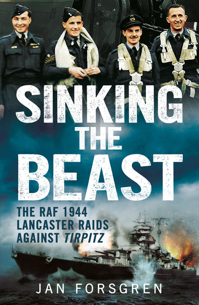 Sinking the Beast: The RAF 1944 Lancaster Raids Against Tirpitz