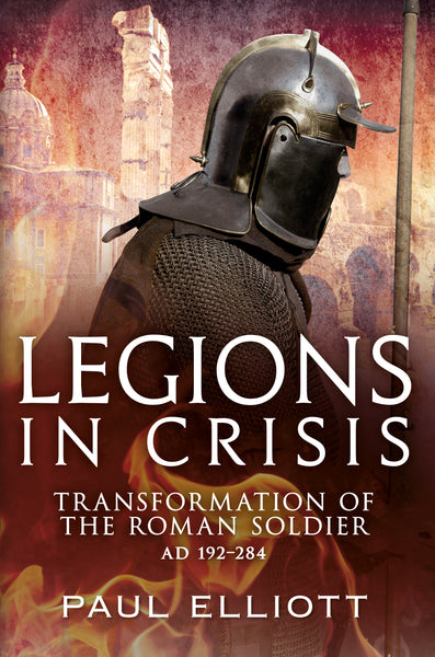 Legions in Crisis: Transformation of the Roman Soldier AD 192–284