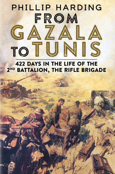 From Gazala to Tunis: 422 Days in the Life of the 2nd Battalion, The Rifle Brigade
