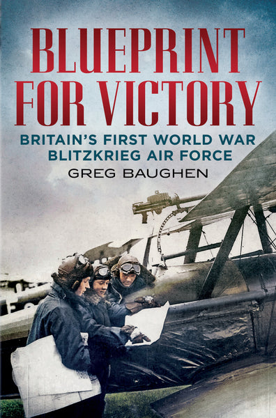 Blueprint for Victory: Britain's First World War Blitzkrieg Air Force - published by Fonthill Media