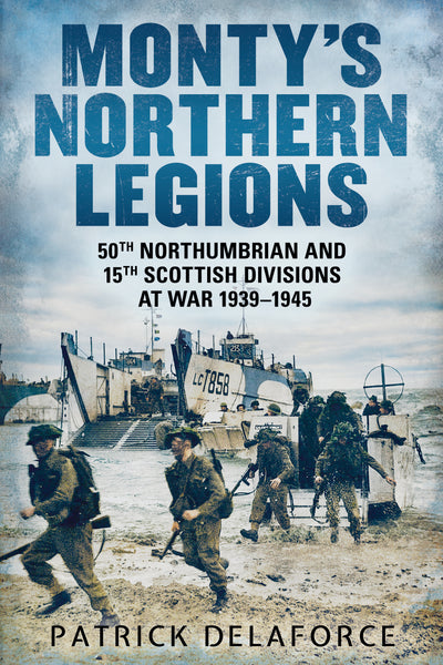 Monty's Northern Legions: 50th Northumbrian and 15th Scottish Divisions at War 1939–1945