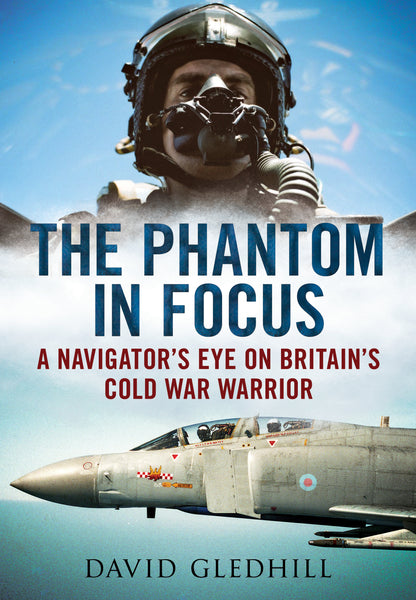The Phantom in Focus: A Navigator's Eye on Britain's Cold War Warrior (paperback)